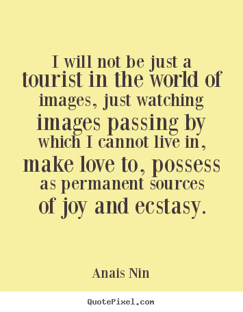 Anais Nin picture quotes - I will not be just a tourist in ...