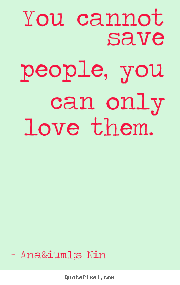 Quotes About Love Saving You : ... quotes - You cannot save people, you can only love them. - Love quote