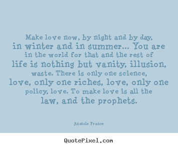 Anatole France image quote - Make love now, by night and by day, in winter and in.. - Love quotes