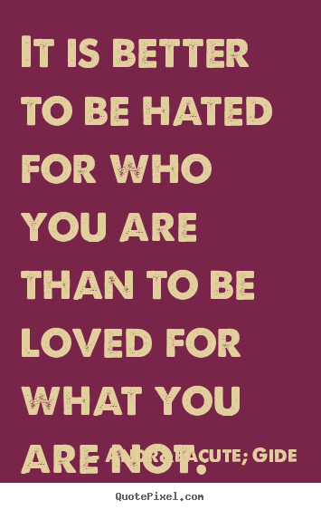It is better to be hated for who you are than to be loved for what.. André Gide top love quotes