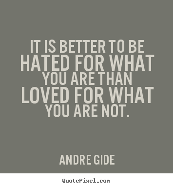 Sayings about love - It is better to be hated for what you are than loved for what..