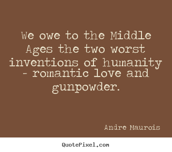 Make personalized picture quotes about love - We owe to the middle ages the two worst inventions of humanity -..