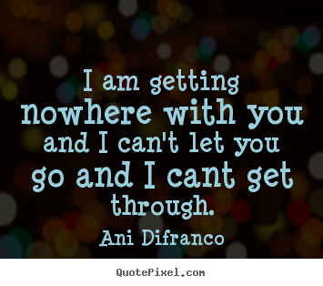 How to make picture quotes about love - I am getting nowhere with you and i can't..