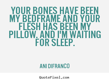 Ani Difranco poster quote - Your bones have been my bedframe and your flesh has been my pillow... - Love quote