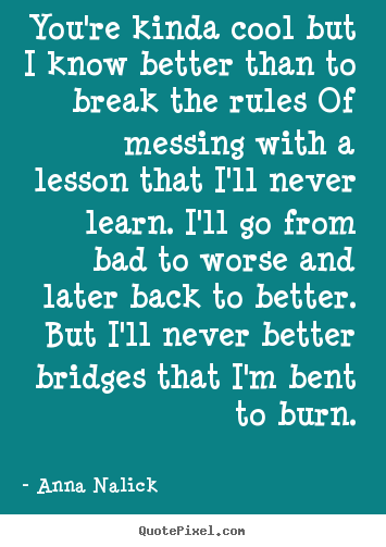 Quotes about love - You're kinda cool but i know better than to break the rules..