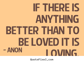 If there is anything better than to be loved it.. Anon top love quote