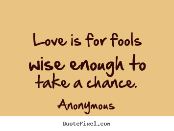 Love quote - Love is for fools wise enough to take a chance.