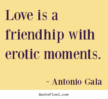 Antonio Gala picture quotes - Love is a friendhip with erotic moments. - Love quotes