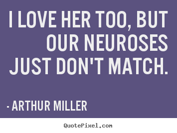 Quotes about love - I love her too, but our neuroses just don't match.