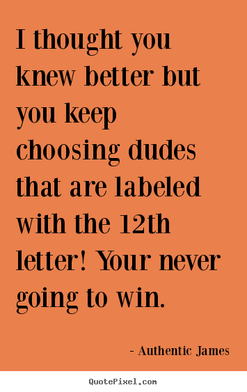 Love quotes - I thought you knew better but you keep choosing dudes that..