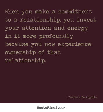 Love quotes - When you make a commitment to a relationship, you invest your..