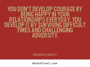 Quotes about love - You dont develop courage by being happy in..