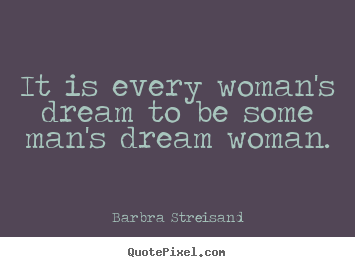 Quotes about love - It is every woman's dream to be some ...
