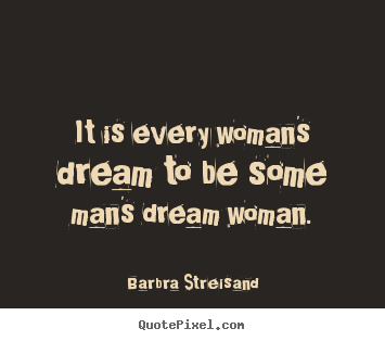 Quotes About Love It Is Every Womans Dream To Be Some