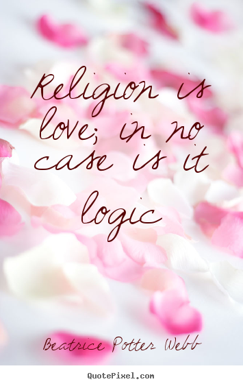 Love quote - Religion is love; in no case is it logic