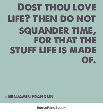 How to make photo sayings about love - Dost thou love life? then do not squander time, for that the..