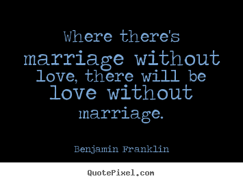 Benjamin Franklin picture quotes - Where there's marriage