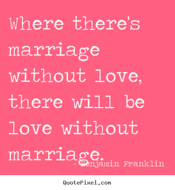 Benjamin Franklin picture quote - Where there's marriage without love, there will be love without.. - Love quotes