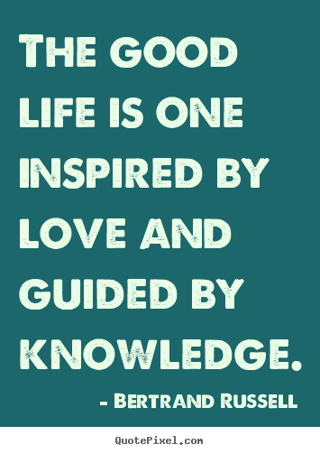 Love sayings - The good life is one inspired by love and guided by knowledge.