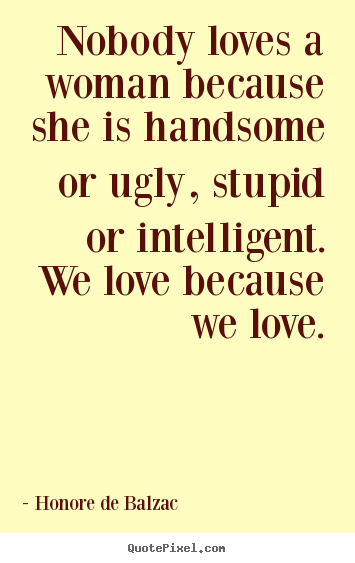 Nobody loves a woman because she is handsome or ugly,.. Honore De Balzac good love sayings
