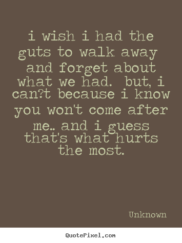 Create custom poster quote about love - I wish i had the guts to walk away and forget about what we had. but,..