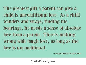 Love quotes - The greatest gift a parent can give a child is unconditional..