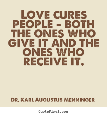 Quote about love - Love cures people - both the ones who give it and the ones..