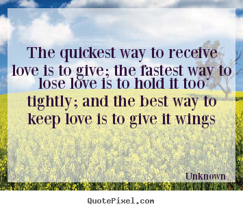 The quickest way to receive love is to give; the fastest way.. Unknown top love quote