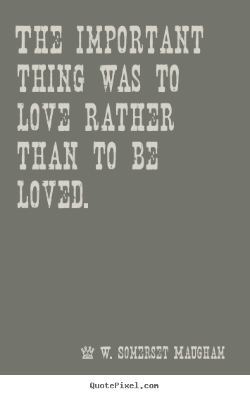 Create graphic picture quotes about love - The important thing was to love rather than to be..