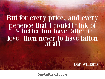 But for every price, and every penence that i could think ofit's better.. Dar Williams  love quotes