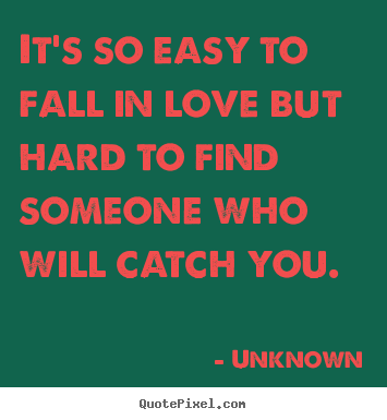 It's So Easy To Fall In Love But Hard To Find Someone Who Unknown Impressive Fall Quotes About Love