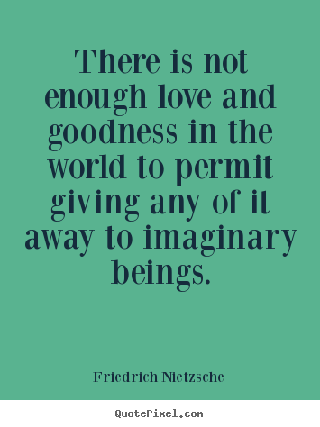 Love quotes - There is not enough love and goodness in the world to permit giving..