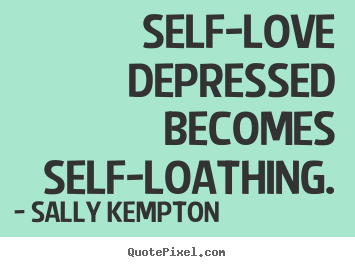 Customize image quotes about love - Self-love depressed becomes self-loathing.