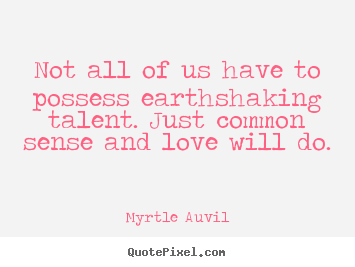 Myrtle Auvil picture quotes - Not all of us have to possess earthshaking talent. just common.. - Love quotes