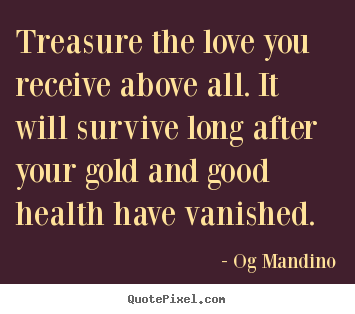 Quotes about love - Treasure the love you receive above all. it will survive long..