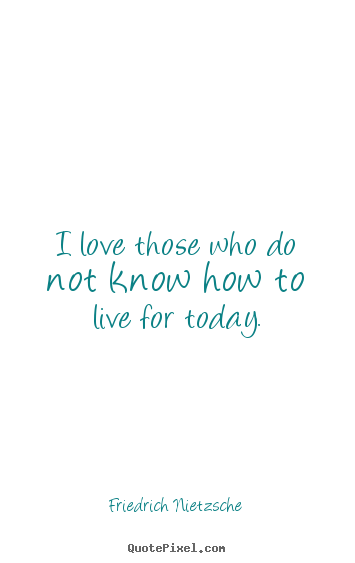 Love quotes - I love those who do not know how to live for..