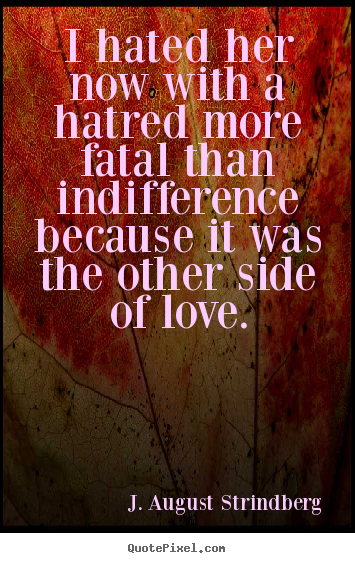 Make custom picture quotes about love - I hated her now with a hatred more fatal than indifference because..