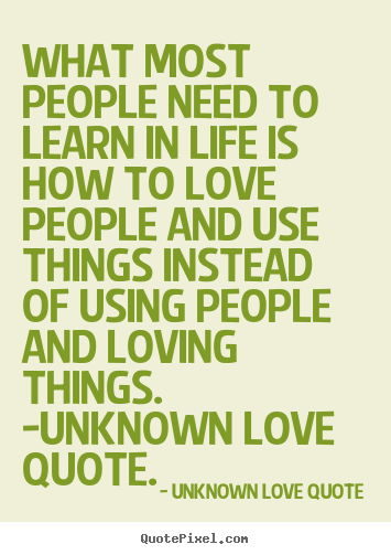 Love quotes - What most people need to learn in life is how to love people..