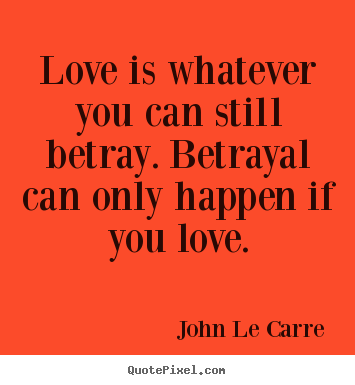 Quotes about love - Love is whatever you can still betray. betrayal can only..