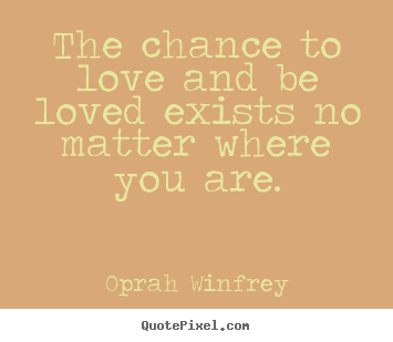 Diy picture quotes about love - The chance to love and be loved exists no matter where you are.