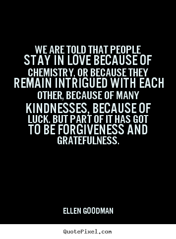 Love quote - We are told that people stay in love because of chemistry,..