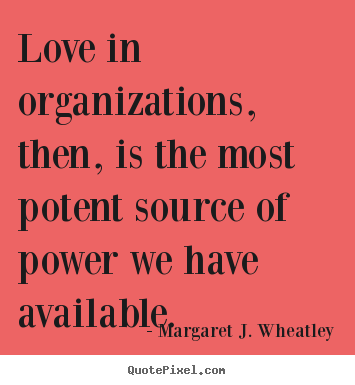 Quotes about love - Love in organizations, then, is the most potent source..