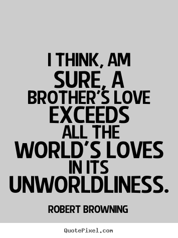 Robert Browning Photo Quotes   I Think, Am Sure, A Brotheru0027s Love Exceeds  All