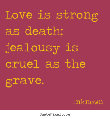 Love quotes - Love is strong as death; jealousy is cruel as the grave.