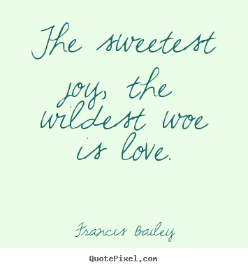 The sweetest joy, the wildest woe is love. Francis Bailey great love quotes