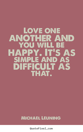Michael Leuning picture quotes - Love one another and you will be happy. it's as simple and as difficult.. - Love quotes