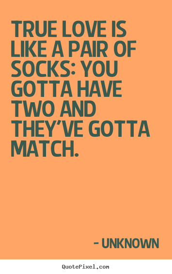 Quote about love - True love is like a pair of socks: you gotta have two and..