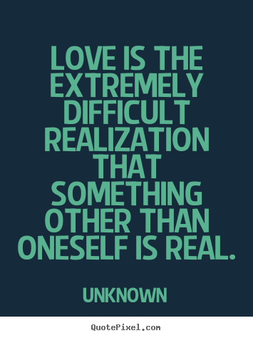 Love is the extremely difficult realization that.. Unknown  love quotes