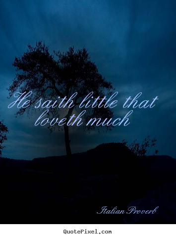 Italian Proverb image quote - He saith little that loveth much - Love quotes