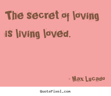 Max Lucado picture sayings - The secret of loving is living loved. - Love quotes